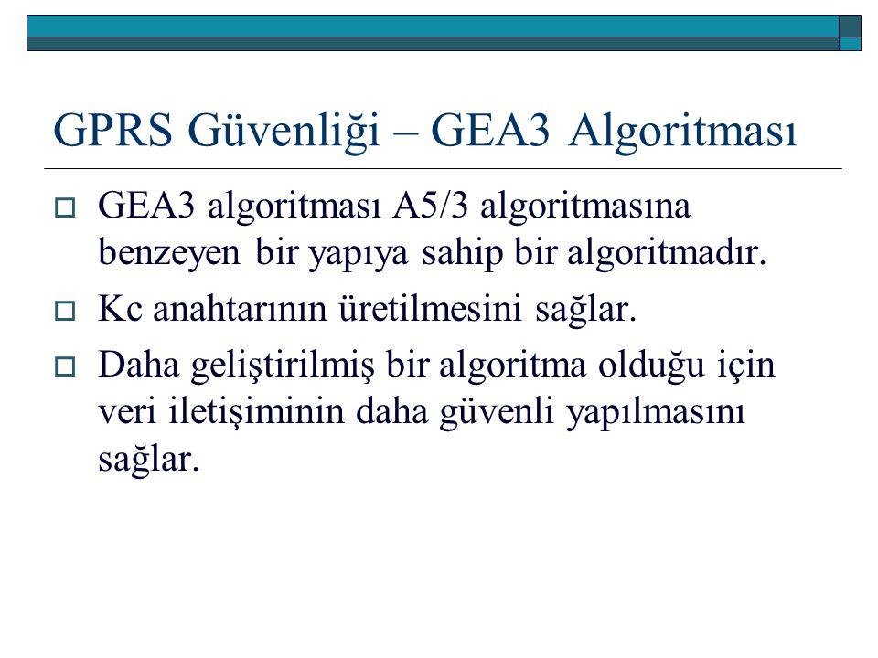 GPRS Güvenliği – GEA3 Algoritması  GEA3 algoritması A5/3 algoritmasına benzeyen bir yapıya sahip bir algoritmadır.  Kc anahtarının üretilmesini sağl
