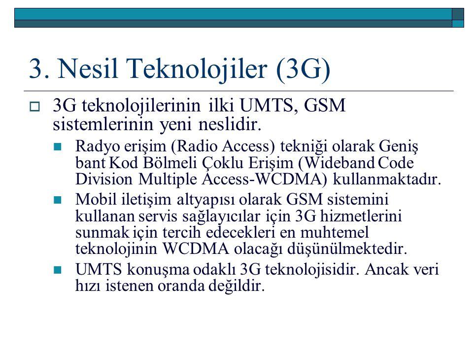 3. Nesil Teknolojiler (3G)  3G teknolojilerinin ilki UMTS, GSM sistemlerinin yeni neslidir. Radyo erişim (Radio Access) tekniği olarak Geniş bant Kod