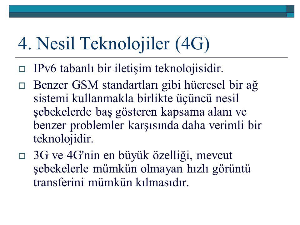 4. Nesil Teknolojiler (4G)  IPv6 tabanlı bir iletişim teknolojisidir.  Benzer GSM standartları gibi hücresel bir ağ sistemi kullanmakla birlikte üçü