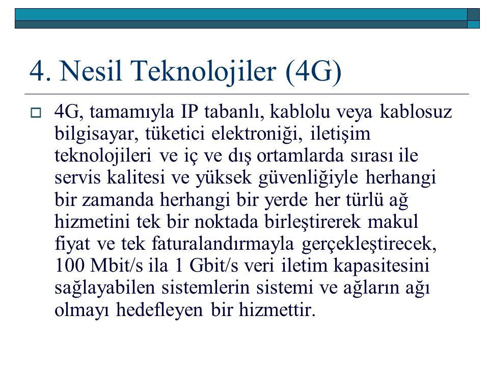4. Nesil Teknolojiler (4G)  4G, tamamıyla IP tabanlı, kablolu veya kablosuz bilgisayar, tüketici elektroniği, iletişim teknolojileri ve iç ve dış ort