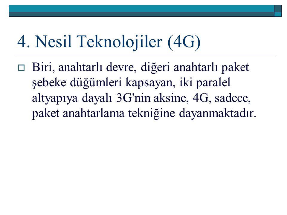 4. Nesil Teknolojiler (4G)  Biri, anahtarlı devre, diğeri anahtarlı paket şebeke düğümleri kapsayan, iki paralel altyapıya dayalı 3G'nin aksine, 4G,