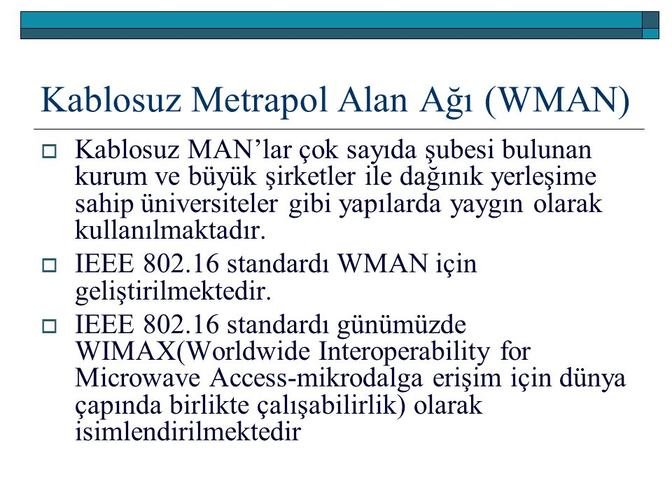 Kablosuz Metrapol Alan Ağı (WMAN)  Kablosuz MAN'lar çok sayıda şubesi bulunan kurum ve büyük şirketler ile dağınık yerleşime sahip üniversiteler gibi