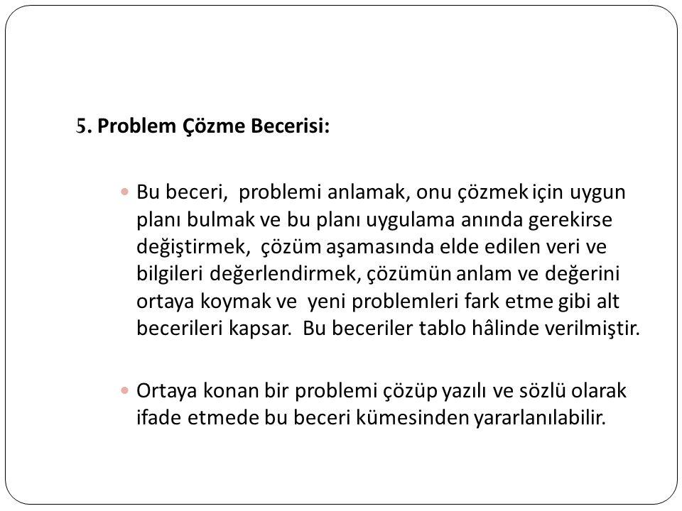5. Problem Çözme Becerisi: Bu beceri, problemi anlamak, onu çözmek için uygun planı bulmak ve bu planı uygulama anında gerekirse değiştirmek, çözüm aş