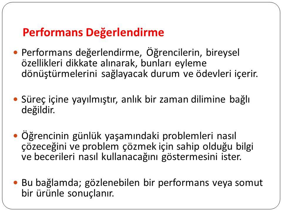 Performans Değerlendirme Performans değerlendirme, Öğrencilerin, bireysel özellikleri dikkate alınarak, bunları eyleme dönüştürmelerini sağlayacak durum ve ödevleri içerir.