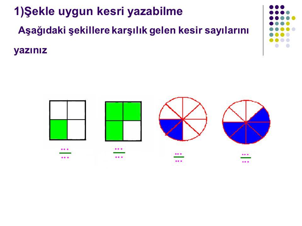 1)Şekle uygun kesri yazabilme Aşağıdaki şekillere karşılık gelen kesir sayılarını yazınız