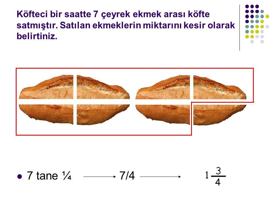 Köfteci bir saatte 7 çeyrek ekmek arası köfte satmıştır. Satılan ekmeklerin miktarını kesir olarak belirtiniz. 7 tane ¼ 7/4