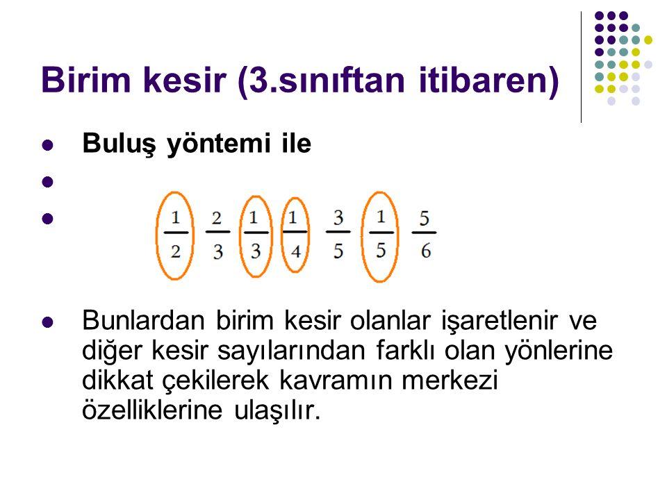Birim kesir (3.sınıftan itibaren) Buluş yöntemi ile Bunlardan birim kesir olanlar işaretlenir ve diğer kesir sayılarından farklı olan yönlerine dikkat çekilerek kavramın merkezi özelliklerine ulaşılır.