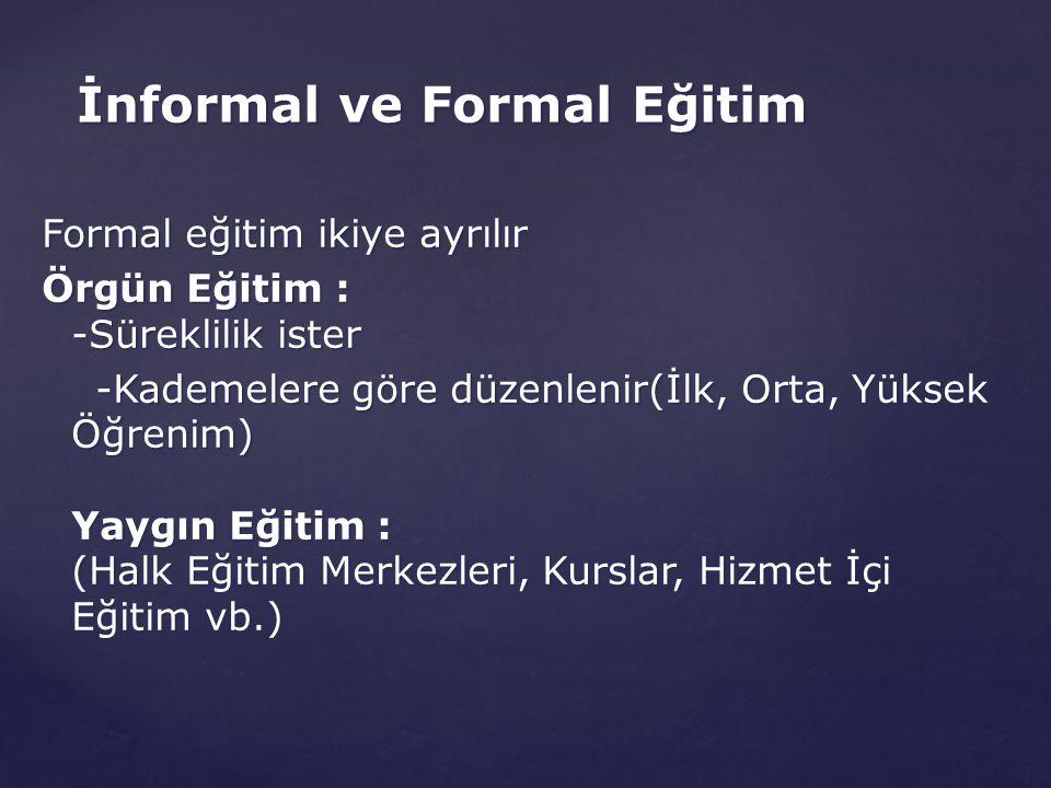 Formal eğitim ikiye ayrılır Örgün Eğitim : -Süreklilik ister -Kademelere göre düzenlenir(İlk, Orta, Yüksek Öğrenim) Yaygın Eğitim : (Halk Eğitim Merke