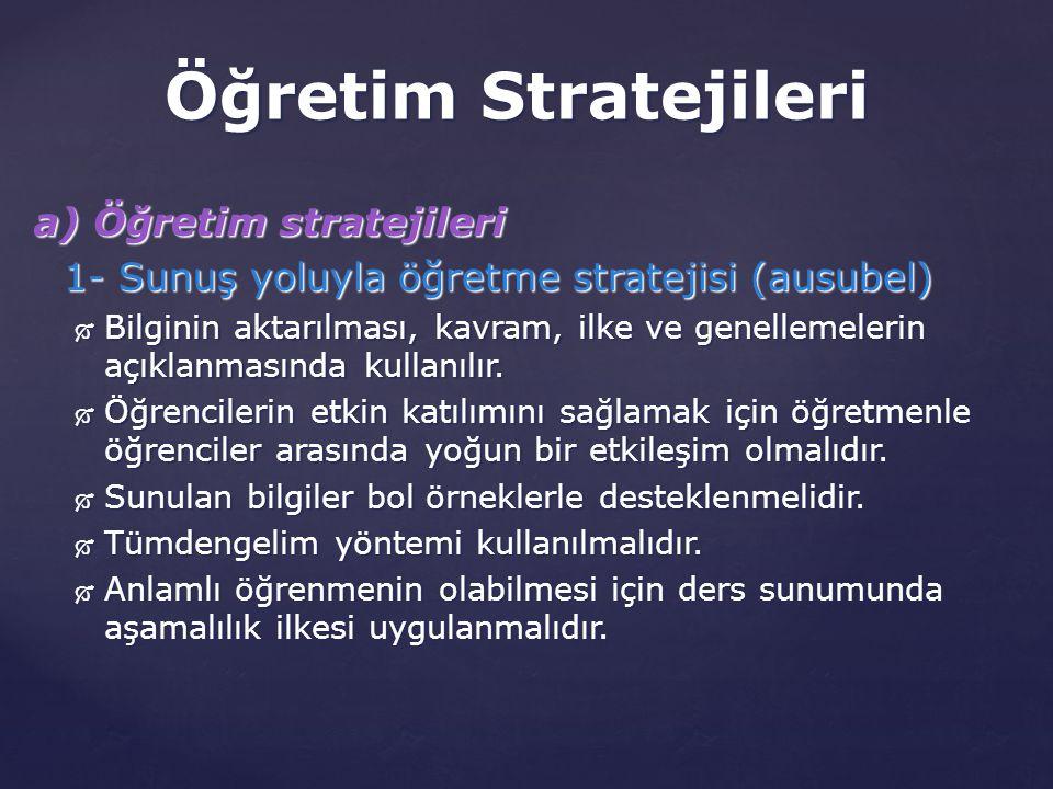 a) Öğretim stratejileri 1- Sunuş yoluyla öğretme stratejisi (ausubel)  Bilginin aktarılması, kavram, ilke ve genellemelerin açıklanmasında kullanılır.