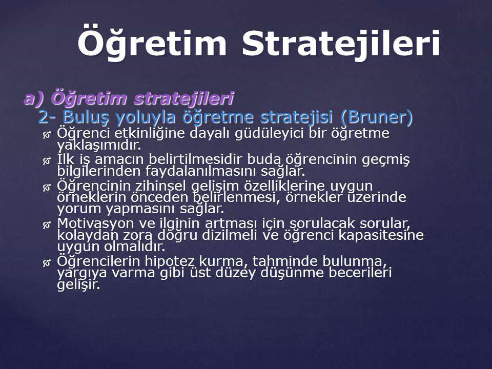 a) Öğretim stratejileri 2- Buluş yoluyla öğretme stratejisi (Bruner)  Öğrenci etkinliğine dayalı güdüleyici bir öğretme yaklaşımıdır.  İlk iş amacın