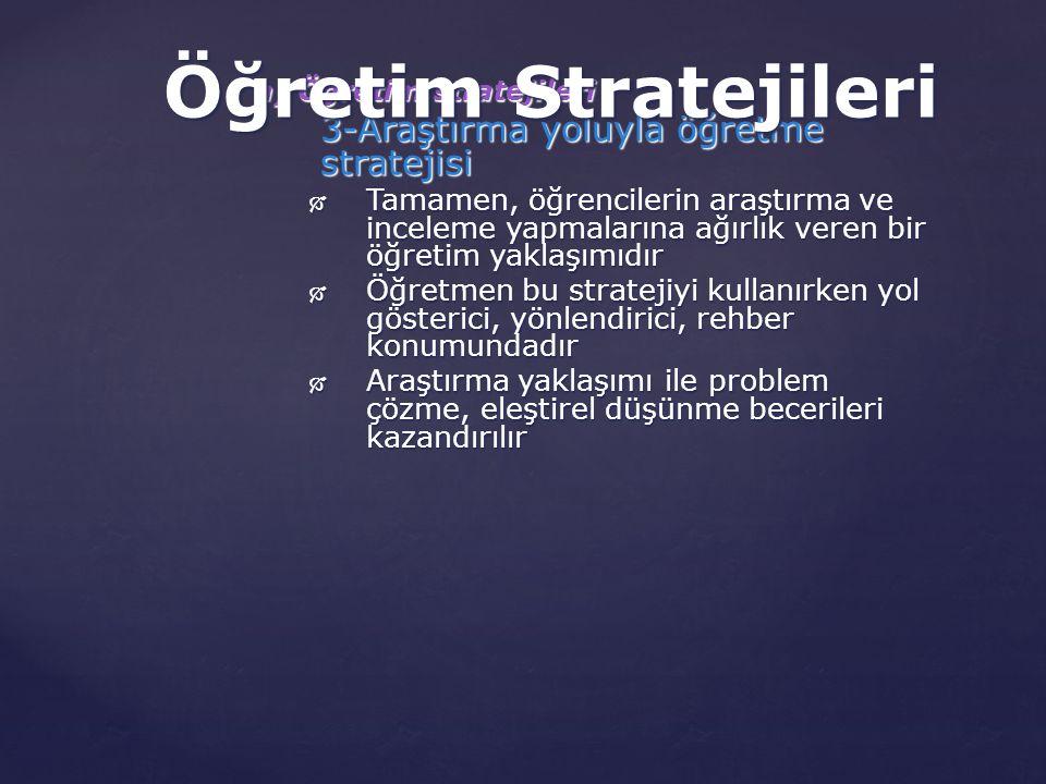 a) Öğretim stratejileri 3-Araştırma yoluyla öğretme stratejisi  Tamamen, öğrencilerin araştırma ve inceleme yapmalarına ağırlık veren bir öğretim yaklaşımıdır  Öğretmen bu stratejiyi kullanırken yol gösterici, yönlendirici, rehber konumundadır  Araştırma yaklaşımı ile problem çözme, eleştirel düşünme becerileri kazandırılır Öğretim Stratejileri