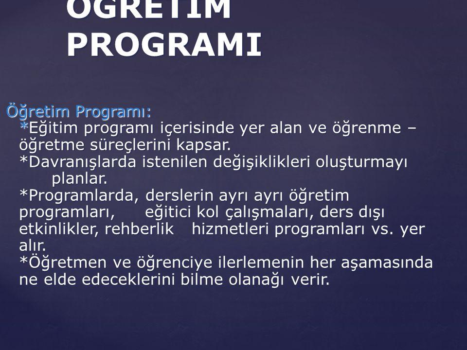 Öğretim Programı: *Eğitim programı içerisinde yer alan ve öğrenme – öğretme süreçlerini kapsar. *Davranışlarda istenilen değişiklikleri oluşturmayı pl