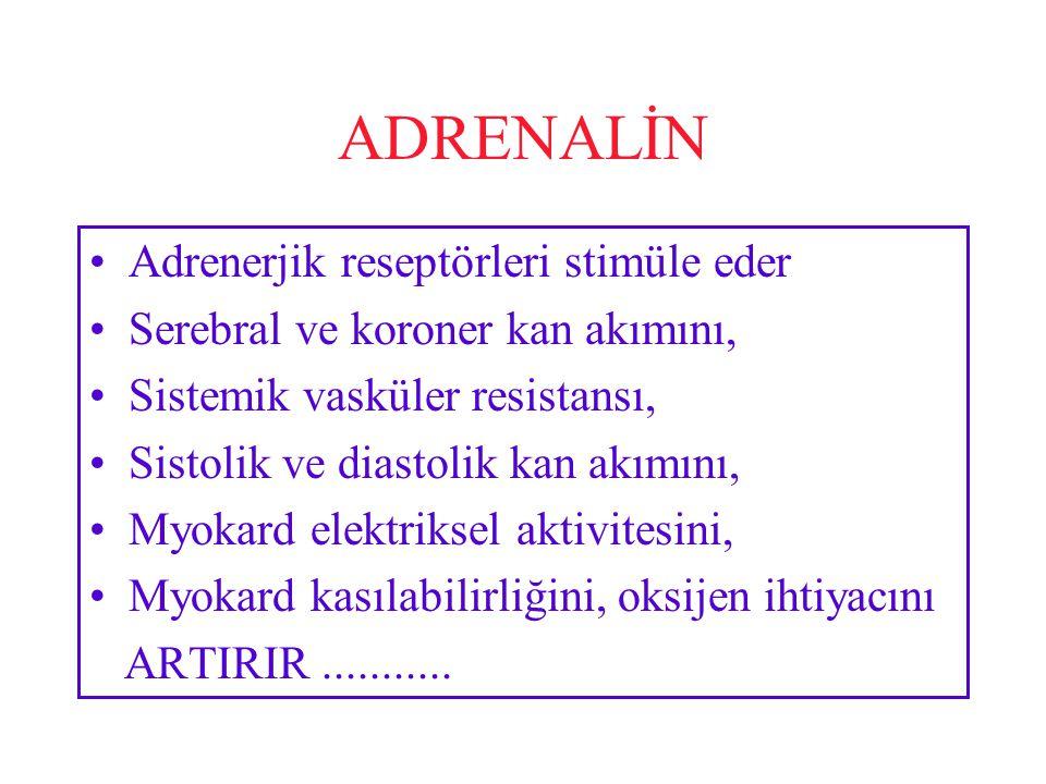 ADRENALİN Adrenerjik reseptörleri stimüle eder Serebral ve koroner kan akımını, Sistemik vasküler resistansı, Sistolik ve diastolik kan akımını, Myokard elektriksel aktivitesini, Myokard kasılabilirliğini, oksijen ihtiyacını ARTIRIR...........