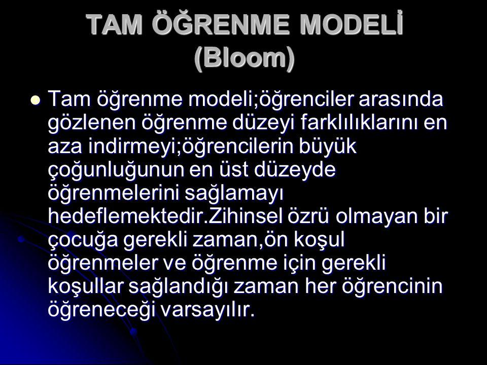 TAM ÖĞRENME MODELİ (Bloom) Tam öğrenme modeli;öğrenciler arasında gözlenen öğrenme düzeyi farklılıklarını en aza indirmeyi;öğrencilerin büyük çoğunluğ