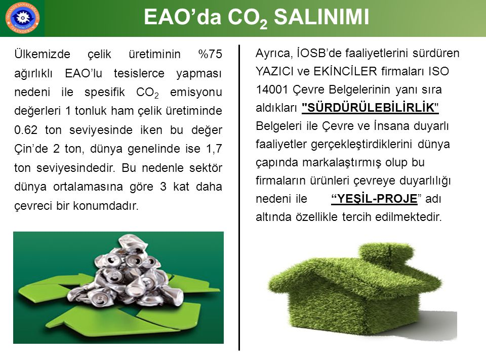 EAO'da CO 2 SALINIMI Ülkemizde çelik üretiminin %75 ağırlıklı EAO'lu tesislerce yapması nedeni ile spesifik CO 2 emisyonu değerleri 1 tonluk ham çelik