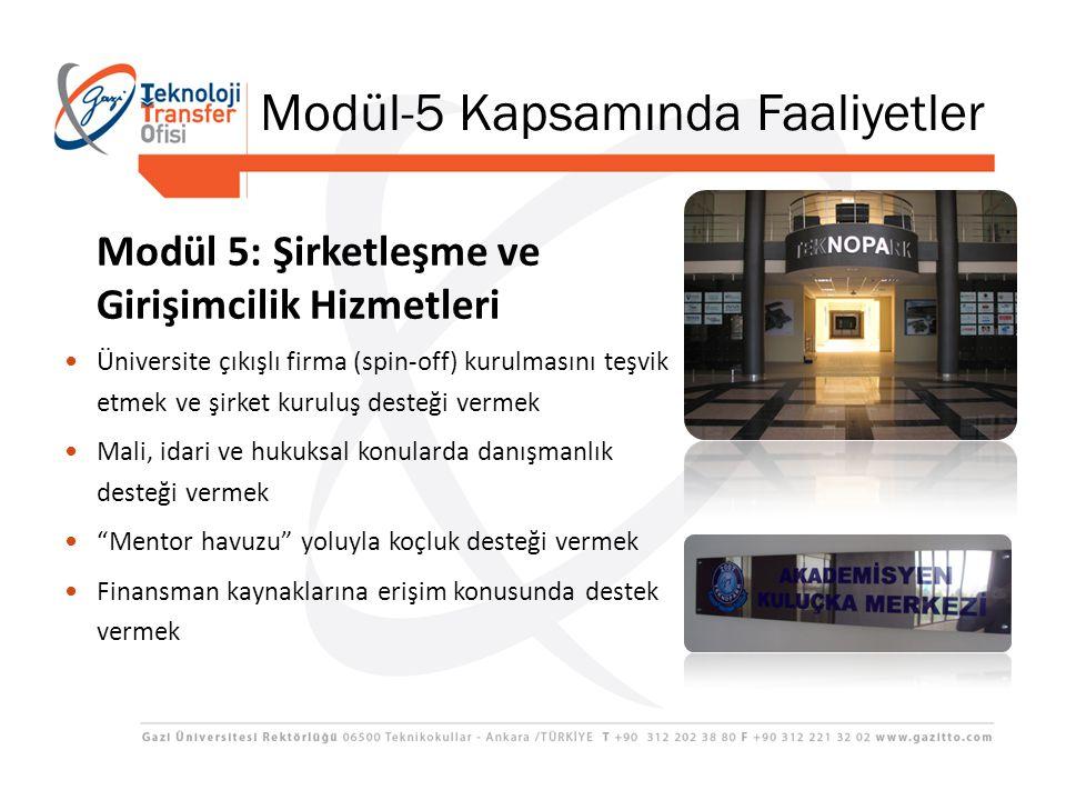 Modül 5: Şirketleşme ve Girişimcilik Hizmetleri Üniversite çıkışlı firma (spin-off) kurulmasını teşvik etmek ve şirket kuruluş desteği vermek Mali, idari ve hukuksal konularda danışmanlık desteği vermek Mentor havuzu yoluyla koçluk desteği vermek Finansman kaynaklarına erişim konusunda destek vermek Modül-5 Kapsamında Faaliyetler