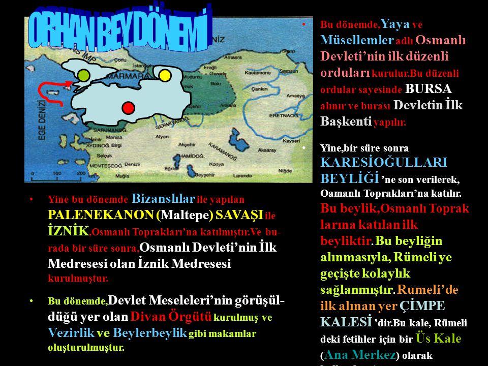 Bu dönemde, Yaya ve Müsellemler adlı Osmanlı Devleti'nin ilk düzenli orduları kurulur.Bu düzenli ordular sayesinde BURSA alınır ve burası Devletin İlk Başkenti yapılır.