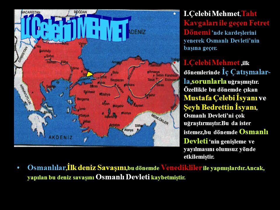 I.Çelebi Mehmet, Taht Kavgaları ile geçen Fetret Dönemi 'nde kardeşlerini yenerek Osmanlı Devleti'nin başına geçer.