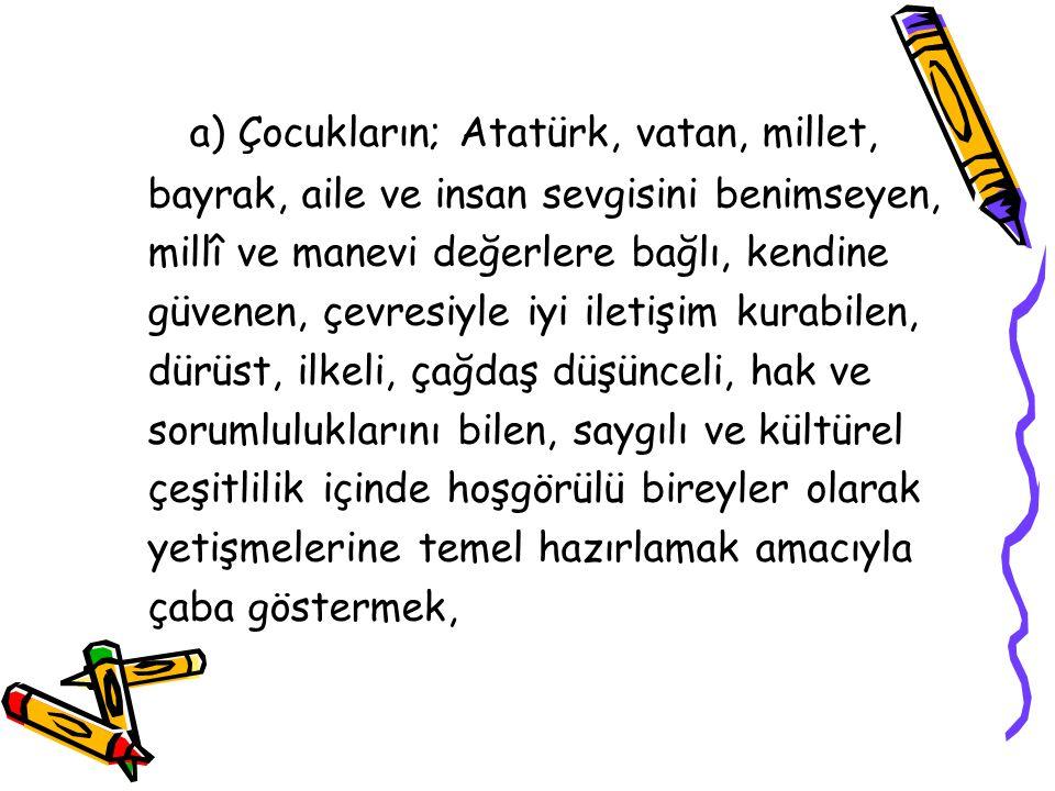 a) Çocukların; Atatürk, vatan, millet, bayrak, aile ve insan sevgisini benimseyen, millî ve manevi değerlere bağlı, kendine güvenen, çevresiyle iyi il