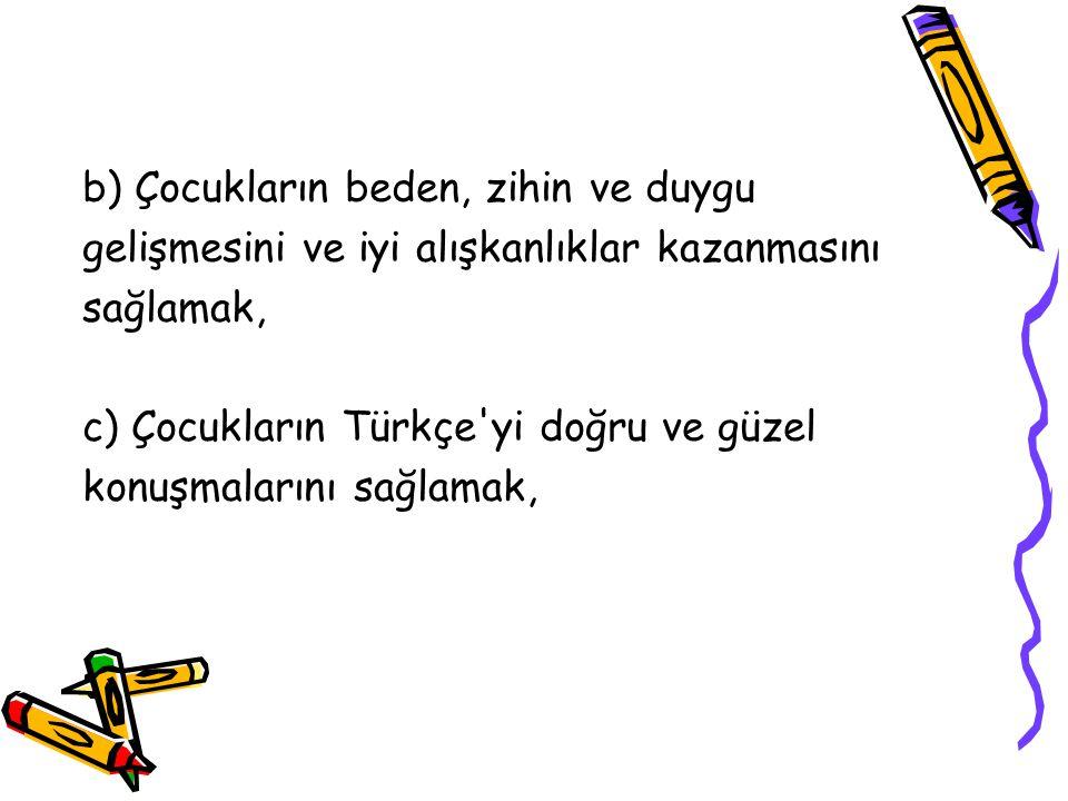 b) Çocukların beden, zihin ve duygu gelişmesini ve iyi alışkanlıklar kazanmasını sağlamak, c) Çocukların Türkçe'yi doğru ve güzel konuşmalarını sağlam