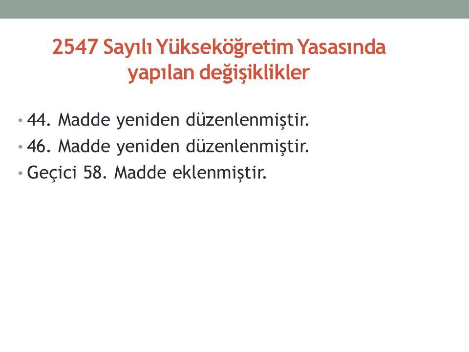 2547 Sayılı Yükseköğretim Yasasında yapılan değişiklikler 44.