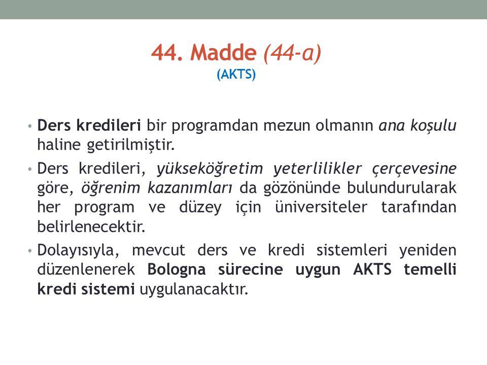 44. Madde (44-a) (AKTS) Ders kredileri bir programdan mezun olmanın ana koşulu haline getirilmiştir. Ders kredileri, yükseköğretim yeterlilikler çerçe