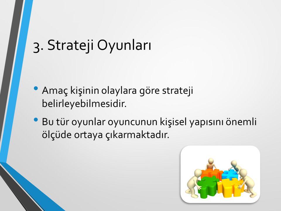 3. Strateji Oyunları Amaç kişinin olaylara göre strateji belirleyebilmesidir. Bu tür oyunlar oyuncunun kişisel yapısını önemli ölçüde ortaya çıkarmakt