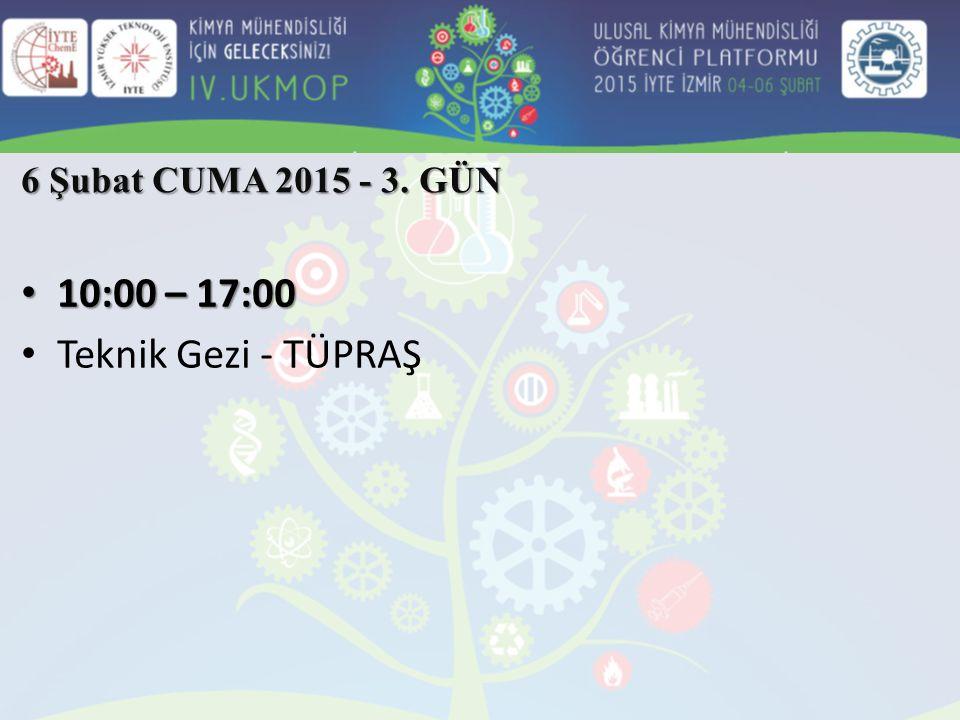 10:00 – 17:00 10:00 – 17:00 Teknik Gezi - TÜPRAŞ 6 Şubat CUMA 2015 - 3. GÜN