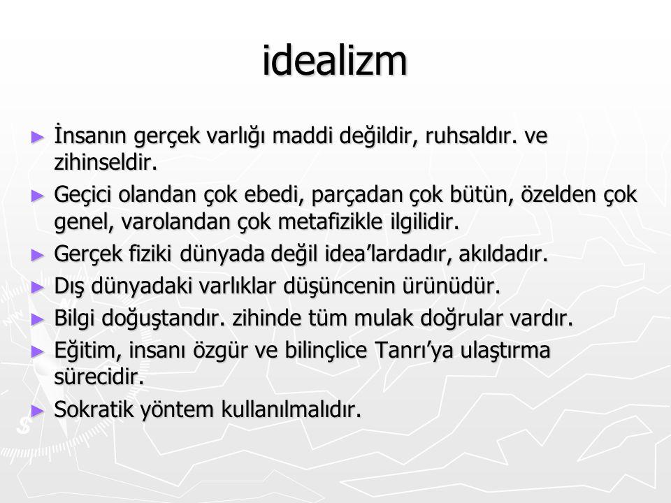 idealizm ► İnsanın gerçek varlığı maddi değildir, ruhsaldır. ve zihinseldir. ► Geçici olandan çok ebedi, parçadan çok bütün, özelden çok genel, varola