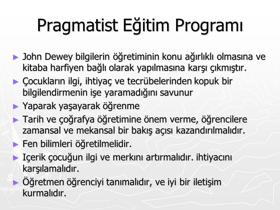 Pragmatist Eğitim Programı ► John Dewey bilgilerin öğretiminin konu ağırlıklı olmasına ve kitaba harfiyen bağlı olarak yapılmasına karşı çıkmıştır. ►