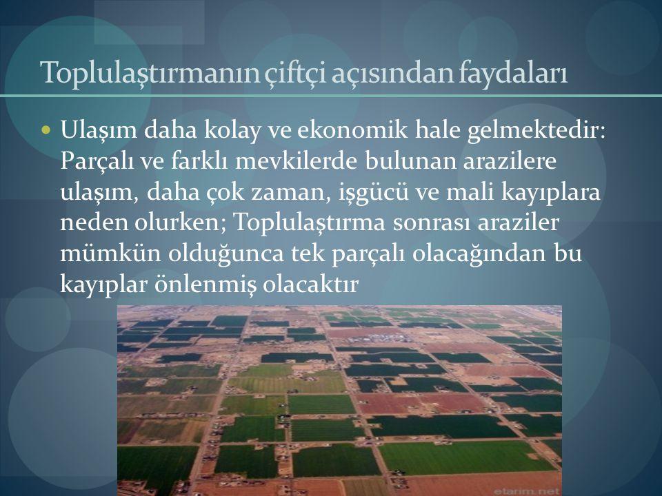 Toplulaştırmanın çiftçi açısından faydaları Ulaşım daha kolay ve ekonomik hale gelmektedir: Parçalı ve farklı mevkilerde bulunan arazilere ulaşım, dah