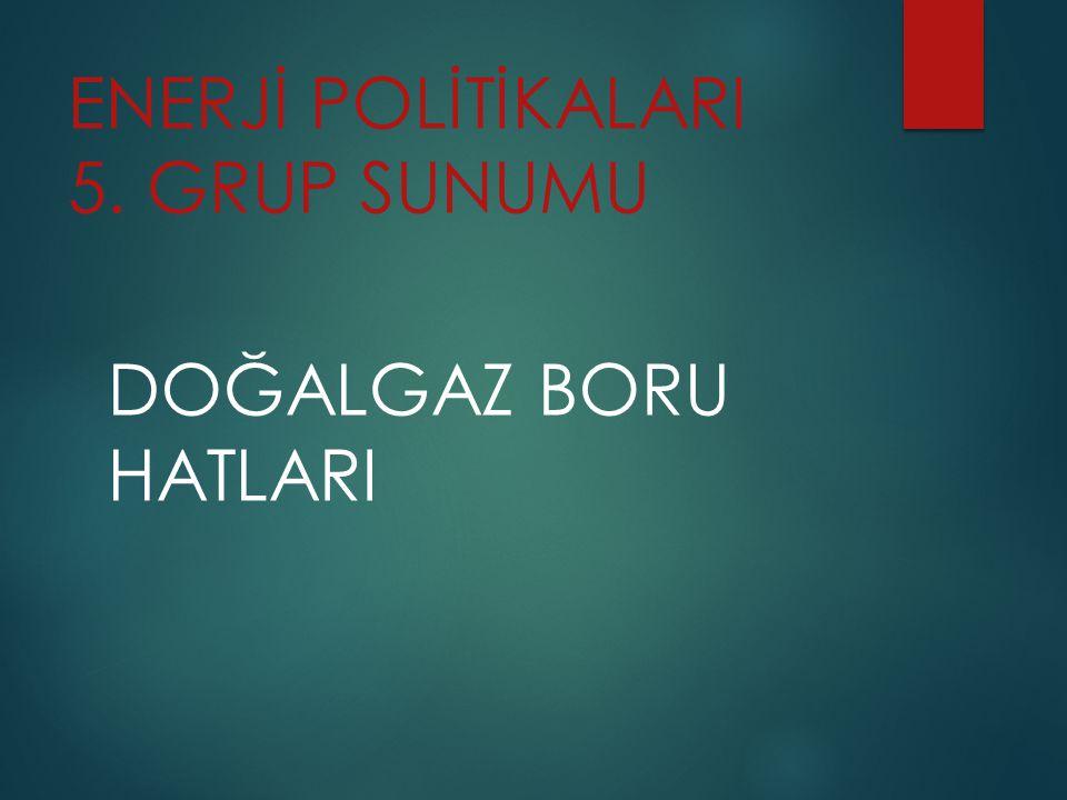 ENERJİ POLİTİKALARI 5. GRUP SUNUMU DOĞALGAZ BORU HATLARI