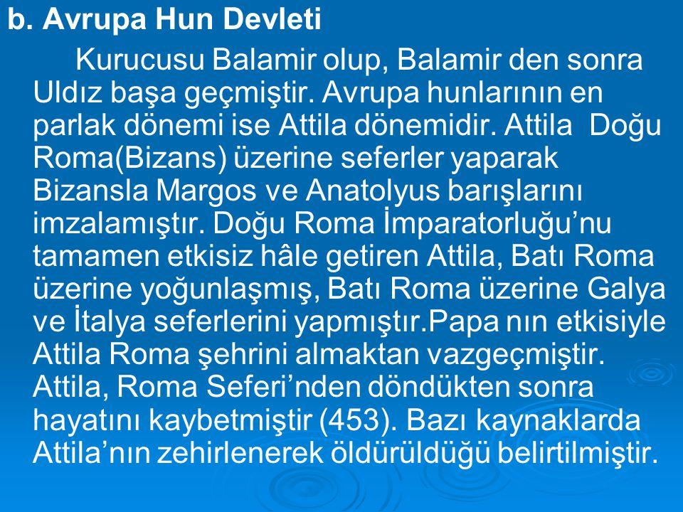 b. Avrupa Hun Devleti Kurucusu Balamir olup, Balamir den sonra Uldız başa geçmiştir. Avrupa hunlarının en parlak dönemi ise Attila dönemidir. Attila D