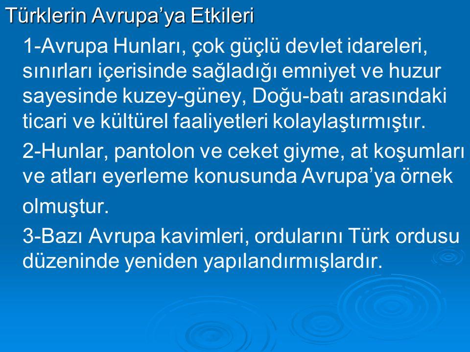 Türklerin Avrupa'ya Etkileri 1-Avrupa Hunları, çok güçlü devlet idareleri, sınırları içerisinde sağladığı emniyet ve huzur sayesinde kuzey-güney, Doğu