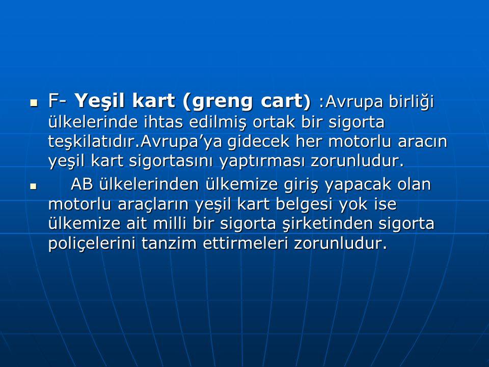 F- Yeşil kart (greng cart ) :Avrupa birliği ülkelerinde ihtas edilmiş ortak bir sigorta teşkilatıdır.Avrupa'ya gidecek her motorlu aracın yeşil kart s