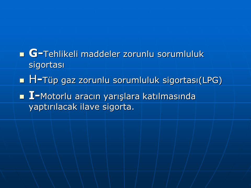 G- Tehlikeli maddeler zorunlu sorumluluk sigortası G- Tehlikeli maddeler zorunlu sorumluluk sigortası H- Tüp gaz zorunlu sorumluluk sigortası(LPG) H-