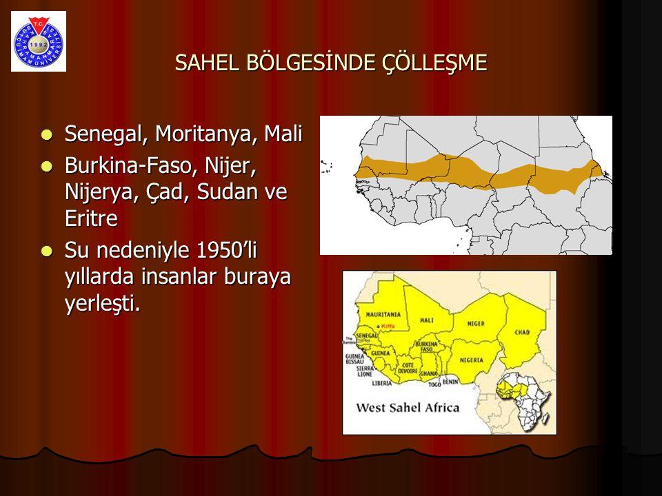 SAHEL BÖLGESİNDE ÇÖLLEŞME Senegal, Moritanya, Mali Senegal, Moritanya, Mali Burkina-Faso, Nijer, Nijerya, Çad, Sudan ve Eritre Burkina-Faso, Nijer, Nijerya, Çad, Sudan ve Eritre Su nedeniyle 1950'li yıllarda insanlar buraya yerleşti.