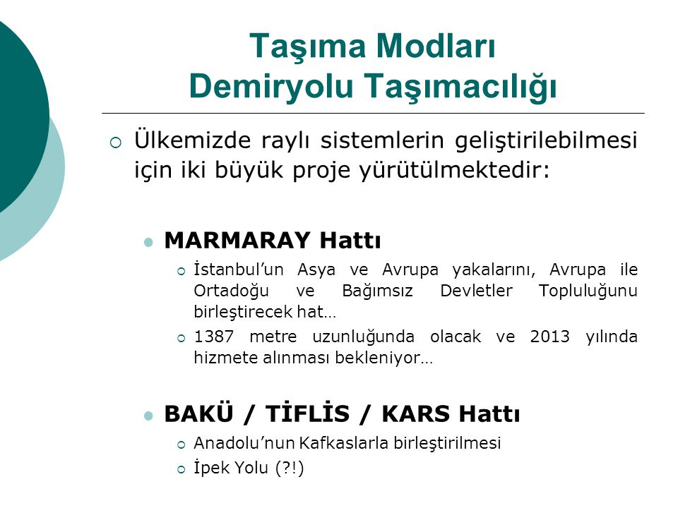 Taşıma Modları Demiryolu Taşımacılığı  Ülkemizde raylı sistemlerin geliştirilebilmesi için iki büyük proje yürütülmektedir: MARMARAY Hattı  İstanbul'un Asya ve Avrupa yakalarını, Avrupa ile Ortadoğu ve Bağımsız Devletler Topluluğunu birleştirecek hat…  1387 metre uzunluğunda olacak ve 2013 yılında hizmete alınması bekleniyor… BAKÜ / TİFLİS / KARS Hattı  Anadolu'nun Kafkaslarla birleştirilmesi  İpek Yolu (?!)
