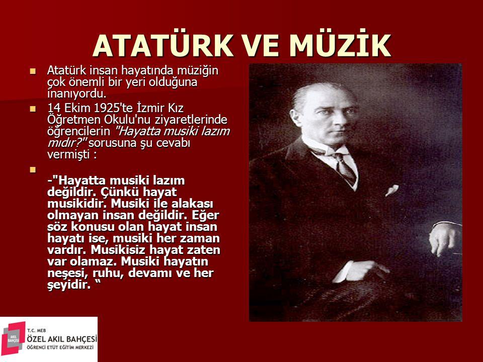 ATATÜRK VE MÜZİK Atatürk insan hayatında müziğin çok önemli bir yeri olduğuna inanıyordu. Atatürk insan hayatında müziğin çok önemli bir yeri olduğuna