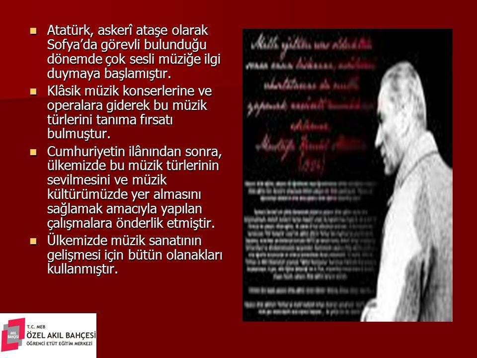 Atatürk, askerî ataşe olarak Sofya'da görevli bulunduğu dönemde çok sesli müziğe ilgi duymaya başlamıştır. Atatürk, askerî ataşe olarak Sofya'da görev