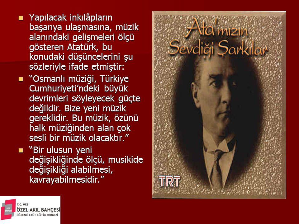 Yapılacak inkılâpların başarıya ulaşmasına, müzik alanındaki gelişmeleri ölçü gösteren Atatürk, bu konudaki düşüncelerini şu sözleriyle ifade etmiştir