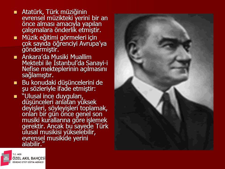Atatürk, Türk müziğinin evrensel müzikteki yerini bir an önce alması amacıyla yapılan çalışmalara önderlik etmiştir. Atatürk, Türk müziğinin evrensel