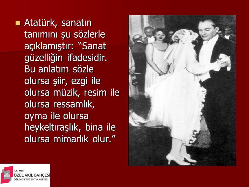 """Atatürk, sanatın tanımını şu sözlerle açıklamıştır: """"Sanat güzelliğin ifadesidir. Bu anlatım sözle olursa şiir, ezgi ile olursa müzik, resim ile olurs"""