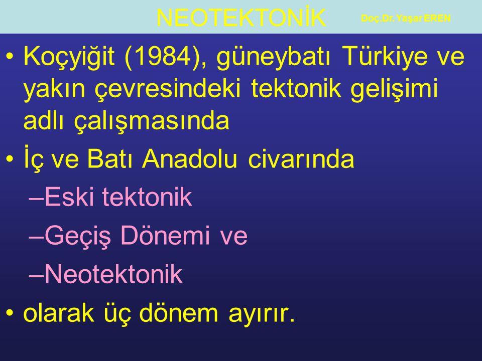 NEOTEKTONİK Doç.Dr. Yaşar EREN Koçyiğit (1984), güneybatı Türkiye ve yakın çevresindeki tektonik gelişimi adlı çalışmasında İç ve Batı Anadolu civarın