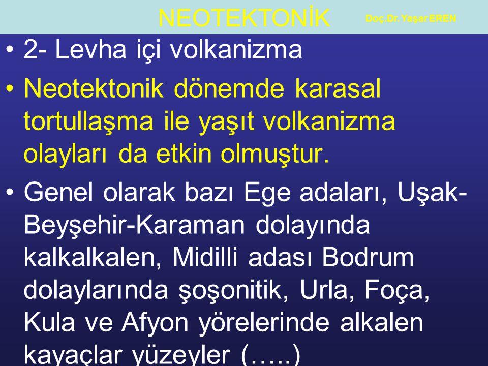 NEOTEKTONİK Doç.Dr. Yaşar EREN 2- Levha içi volkanizma Neotektonik dönemde karasal tortullaşma ile yaşıt volkanizma olayları da etkin olmuştur. Genel