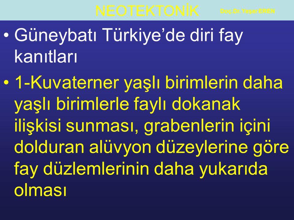 NEOTEKTONİK Doç.Dr. Yaşar EREN Güneybatı Türkiye'de diri fay kanıtları 1-Kuvaterner yaşlı birimlerin daha yaşlı birimlerle faylı dokanak ilişkisi sunm