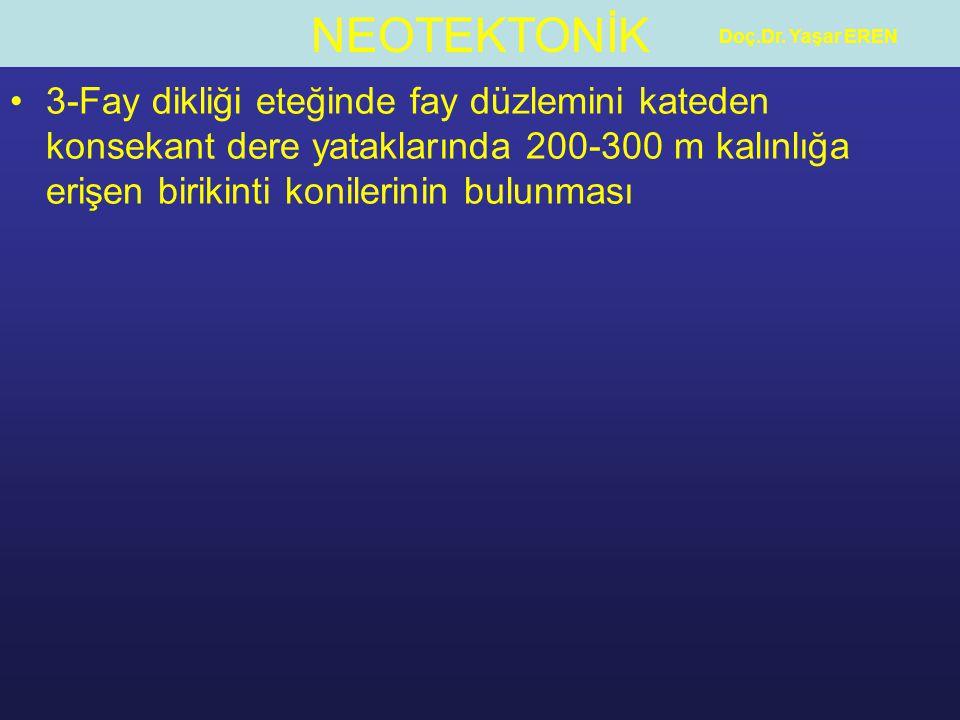 NEOTEKTONİK Doç.Dr. Yaşar EREN 3-Fay dikliği eteğinde fay düzlemini kateden konsekant dere yataklarında 200-300 m kalınlığa erişen birikinti konilerin