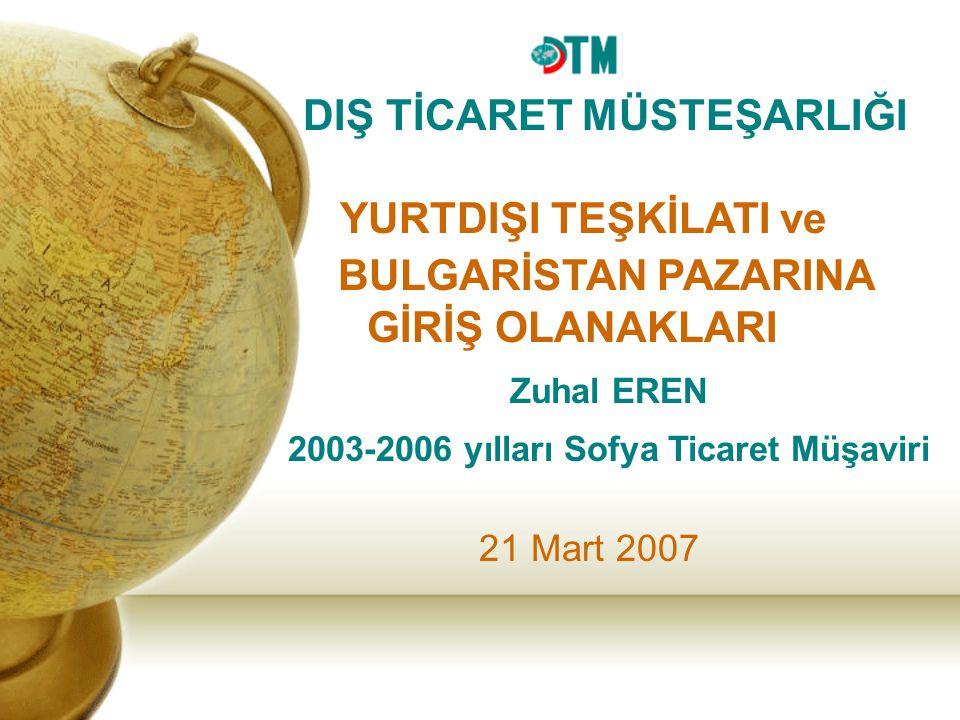 21 Mart 2007 Zuhal EREN 2003-2006 yılları Sofya Ticaret Müşaviri DIŞ TİCARET MÜSTEŞARLIĞI YURTDIŞI TEŞKİLATI ve BULGARİSTAN PAZARINA GİRİŞ OLANAKLARI