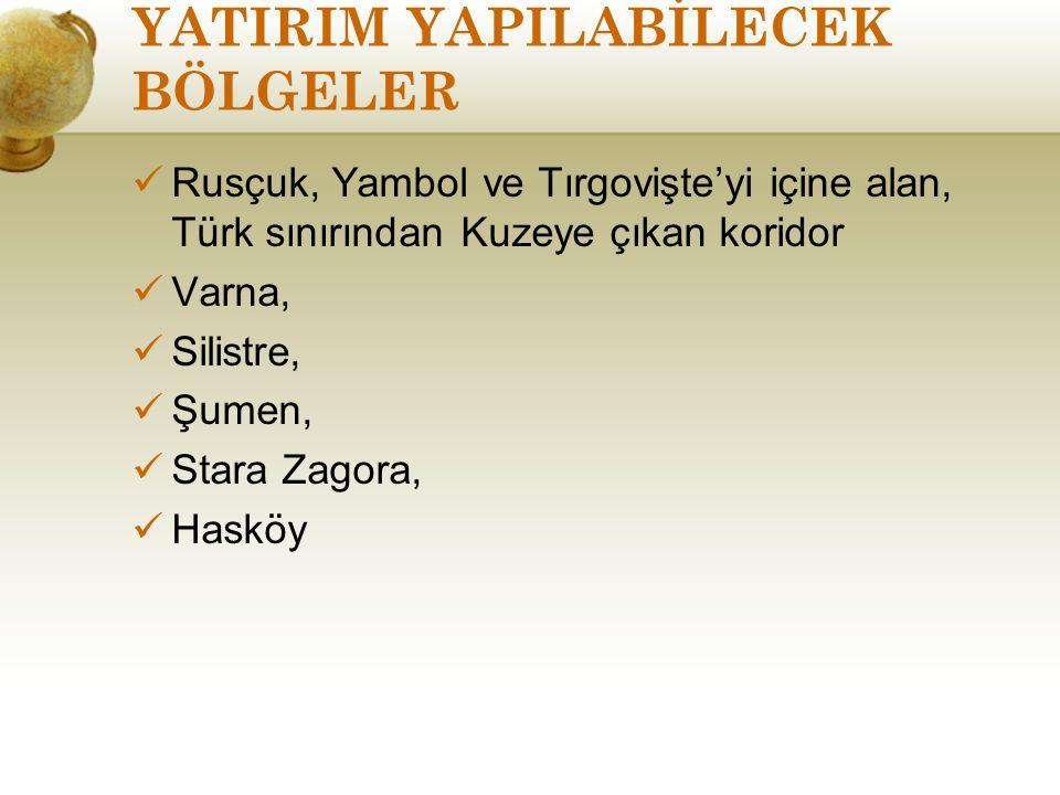 YATIRIM YAPILABİLECEK BÖLGELER Rusçuk, Yambol ve Tırgovişte'yi içine alan, Türk sınırından Kuzeye çıkan koridor Varna, Silistre, Şumen, Stara Zagora,