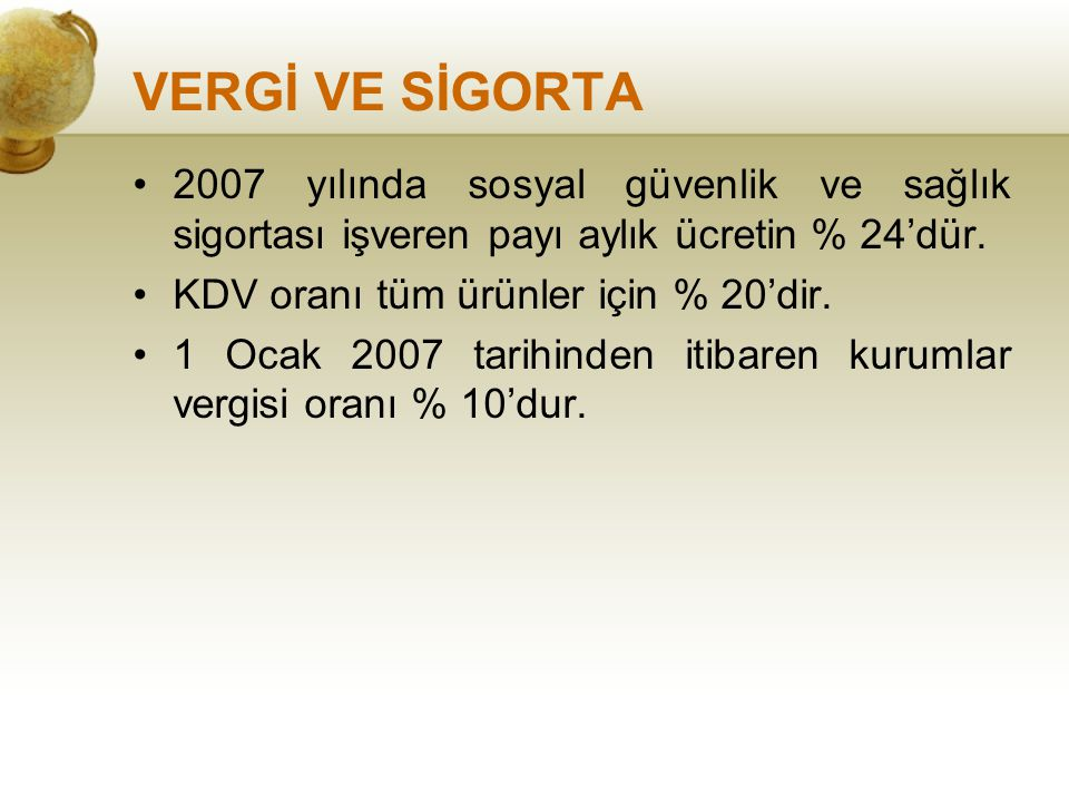VERGİ VE SİGORTA 2007 yılında sosyal güvenlik ve sağlık sigortası işveren payı aylık ücretin % 24'dür. KDV oranı tüm ürünler için % 20'dir. 1 Ocak 200